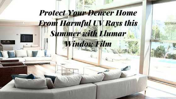 Protect Your Denver Home From Harmful UV Rays this Summer with Llumar Window Film