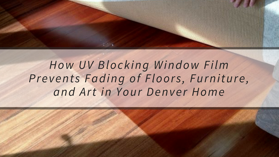 How UV Blocking Window Film Prevents Fading of Floors, Furniture, and Art in Your Denver Home