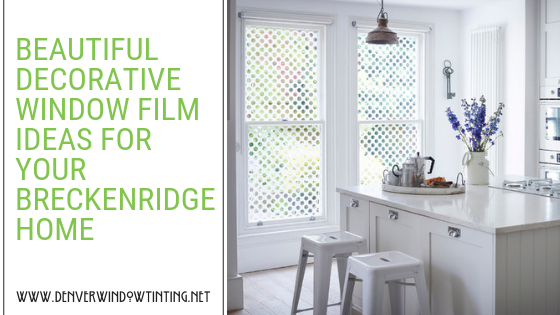 BEAUTIFUL DECORATIVE WINDOW FILM IDEAS FOR YOUR BRECKENRIDGE HOME