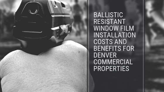 Ballistic Resistant Window Film Installation Costs and Benefits for Denver Commercial Properties