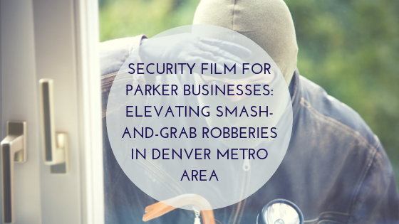Security Film for Parker Businesses_ Elevating Smash-and-Grab Robberies in Denver Metro Area