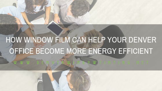 HOW WINDOW FILM CAN HELP YOUR DENVER OFFICE BECOME MORE ENERGY EFFICIENT
