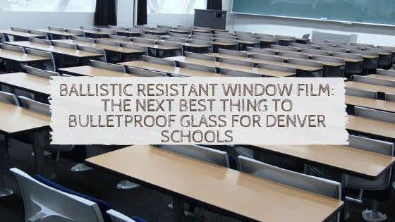 Ballistic Resistant Window Film_ The Next Best Thing to Bulletproof Glass for Denver Schools